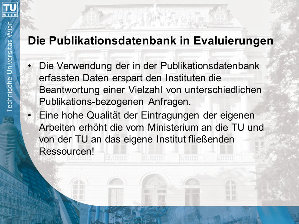 Die Publikationsdatenbank als Instrument der Forschungsdokumentation Standardisierte Erfassung aller Publikationsdaten der gesamten TU Wien Publikationsdaten sind öffentlich und frei abruf- und durchsuchbar Forscher können bei Bedarf eigene Publikationslisten erstellen Dynamisch generierte Publikationslisten für Instituts-, Gruppen- und individuelle Websites