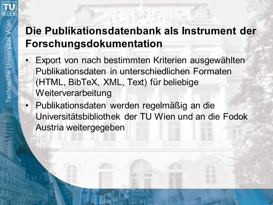 Die Publikationsdatenbank als Instrument der Forschungsdokumentation Export von nach bestimmten Kriterien ausgewählten Publikationsdaten in unterschiedlichen Formaten (HTML, BibTeX, XML, Text) für beliebige Weiterverarbeitung Publikationsdaten werden regelmäßig an die Universitätsbibliothek der TU Wien und an die Fodok Austria weitergegeben