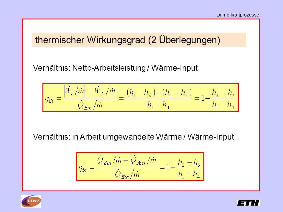 Dampfkraftprozesse thermischer Wirkungsgrad (2 Überlegungen) Verhältnis: Netto-Arbeitsleistung / Wärme-Input Verhältnis: in Arbeit umgewandelte Wärme / Wärme-Input