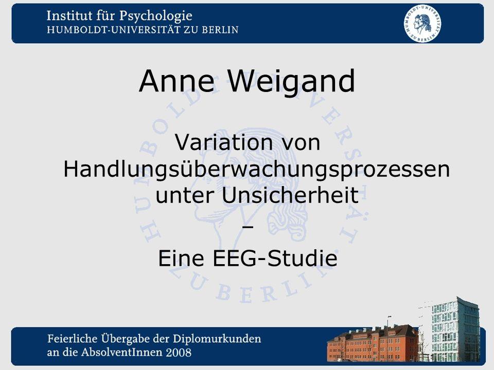 Anne Weigand Variation von Handlungsüberwachungsprozessen unter Unsicherheit – Eine EEG-Studie