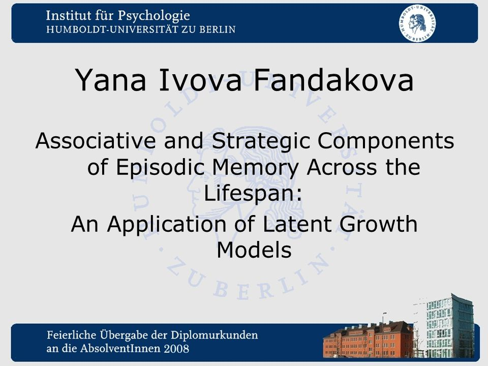 Yana Ivova Fandakova Associative and Strategic Components of Episodic Memory Across the Lifespan: An Application of Latent Growth Models
