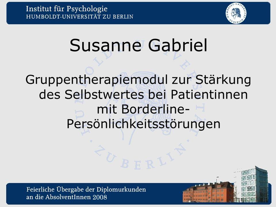 Susanne Gabriel Gruppentherapiemodul zur Stärkung des Selbstwertes bei Patientinnen mit Borderline- Persönlichkeitsstörungen