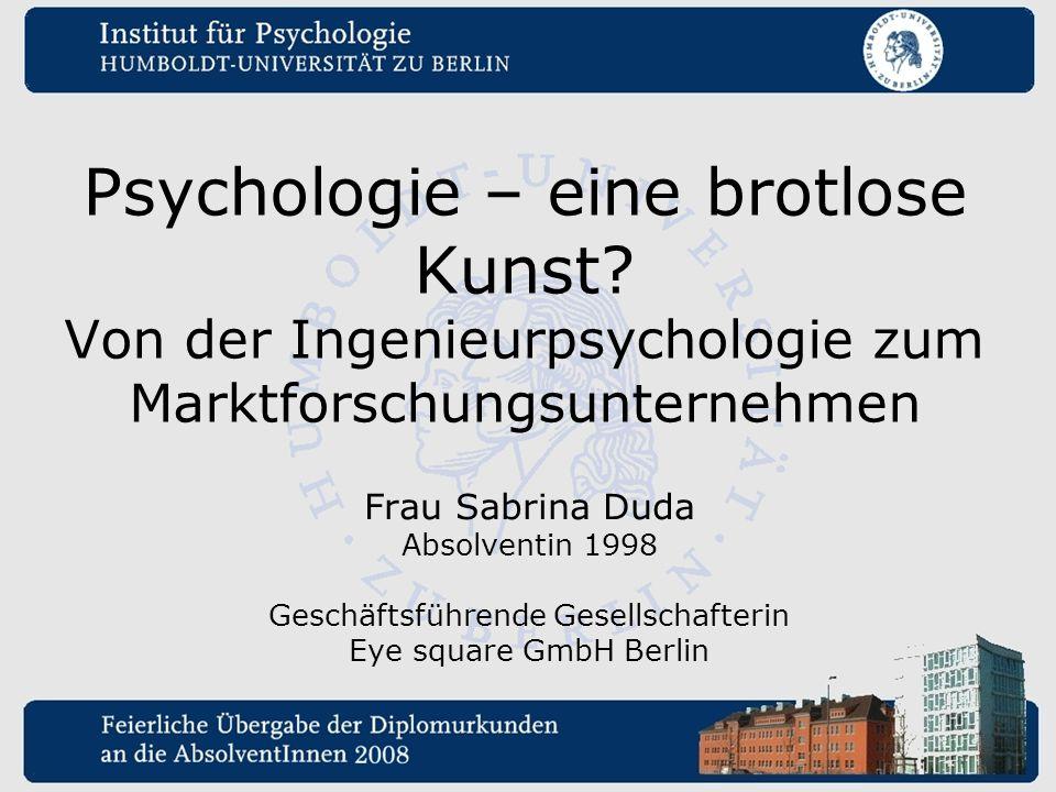 Psychologie – eine brotlose Kunst? Von der Ingenieurpsychologie zum Marktforschungsunternehmen Frau Sabrina Duda Absolventin 1998 Geschäftsführende Ge