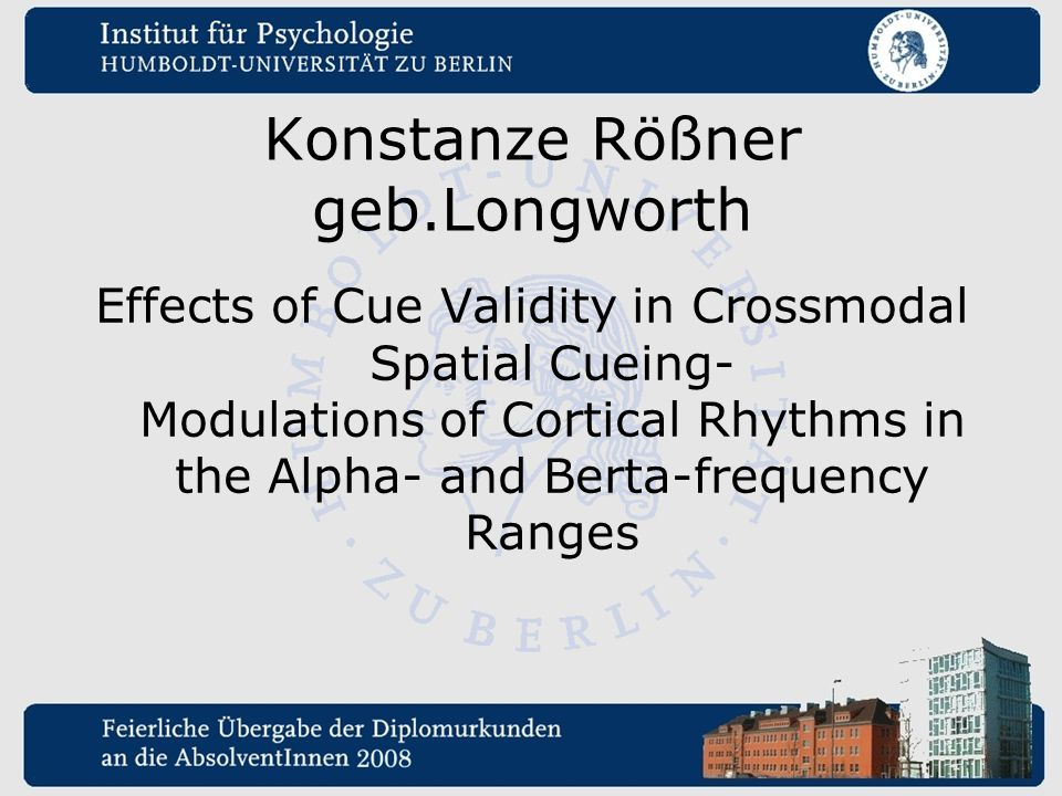 Konstanze Rößner geb.Longworth Effects of Cue Validity in Crossmodal Spatial Cueing- Modulations of Cortical Rhythms in the Alpha- and Berta-frequency