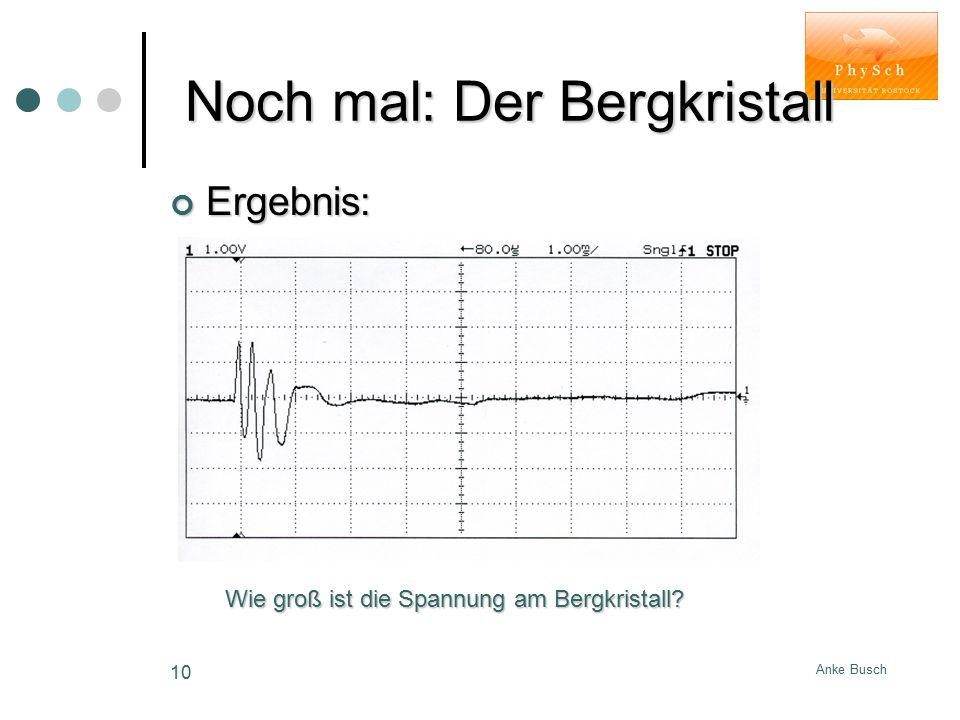 Anke Busch 10 Noch mal: Der Bergkristall Noch mal: Der Bergkristall Ergebnis: Wie groß ist die Spannung am Bergkristall?