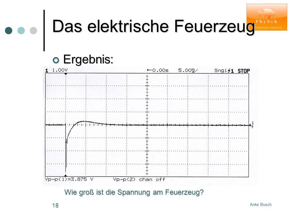 Anke Busch 18 Das elektrische Feuerzeug Ergebnis: Wie groß ist die Spannung am Feuerzeug?