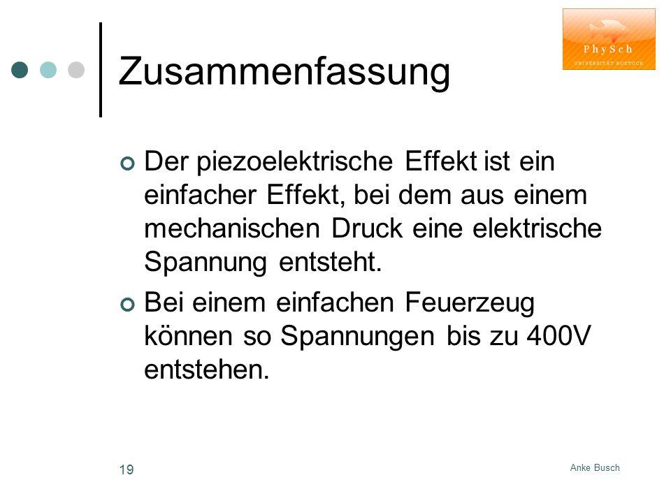 Anke Busch 19 Zusammenfassung Der piezoelektrische Effekt ist ein einfacher Effekt, bei dem aus einem mechanischen Druck eine elektrische Spannung ent