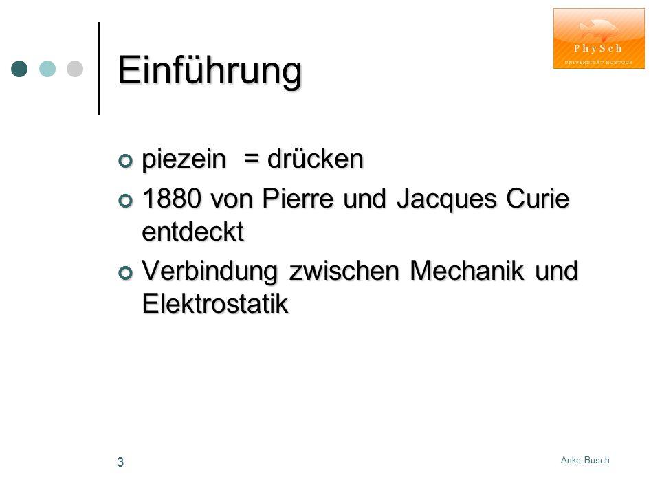 Anke Busch 3 Einführung piezein = drücken 1880 von Pierre und Jacques Curie entdeckt Verbindung zwischen Mechanik und Elektrostatik