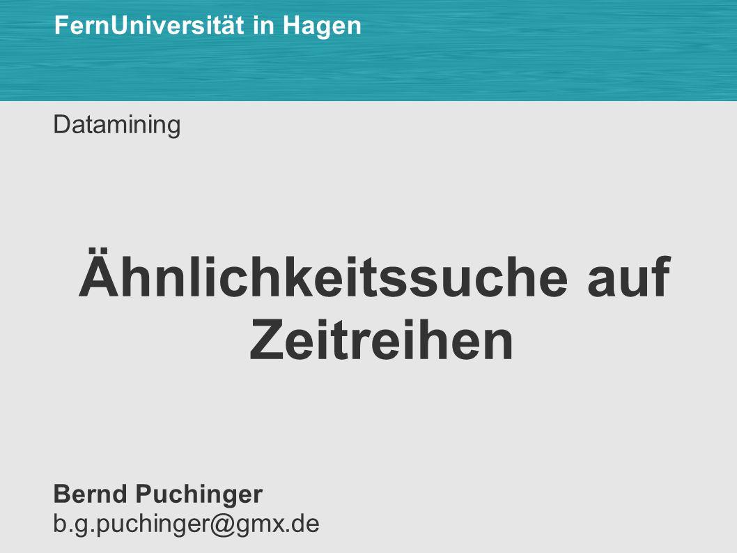 Datamining Ähnlichkeitssuche auf Zeitreihen Bernd Puchinger b.g.puchinger@gmx.de FernUniversität in Hagen