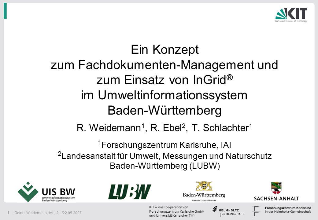 KIT – die Kooperation von Forschungszentrum Karlsruhe GmbH und Universität Karlsruhe (TH) 22   Rainer Weidemann   IAI   21./22.05.2007 Einsatz von InGrid im UIS BW (Volltextsuche) Nächste Generation des Umweltportals Baden- Württemberg (UINBW 2.0) basiert auf InGrid