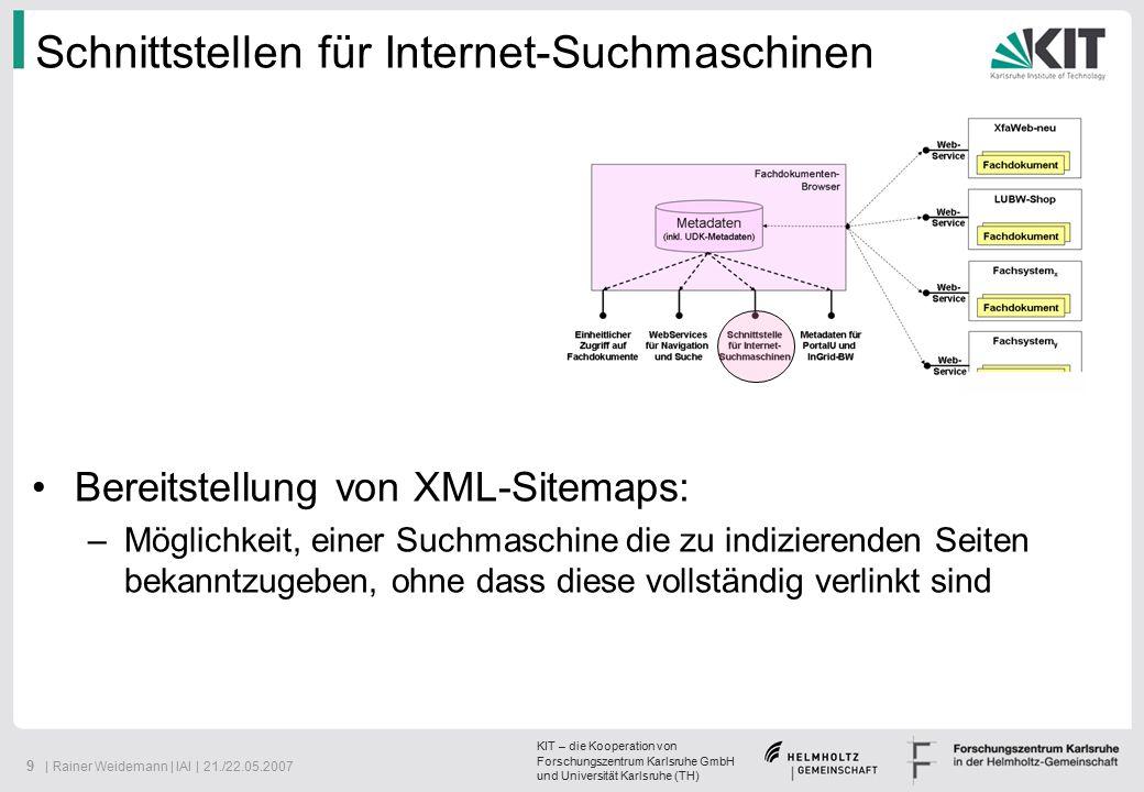 KIT – die Kooperation von Forschungszentrum Karlsruhe GmbH und Universität Karlsruhe (TH) 9 | Rainer Weidemann | IAI | 21./22.05.2007 Schnittstellen für Internet-Suchmaschinen Bereitstellung von XML-Sitemaps: –Möglichkeit, einer Suchmaschine die zu indizierenden Seiten bekanntzugeben, ohne dass diese vollständig verlinkt sind