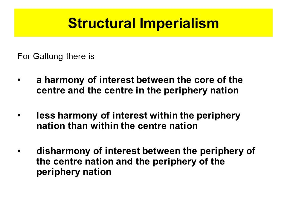 Structural Imperialism For Galtung there is a harmony of interest between the core of the centre and the centre in the periphery nation less harmony of interest within the periphery nation than within the centre nation disharmony of interest between the periphery of the centre nation and the periphery of the periphery nation