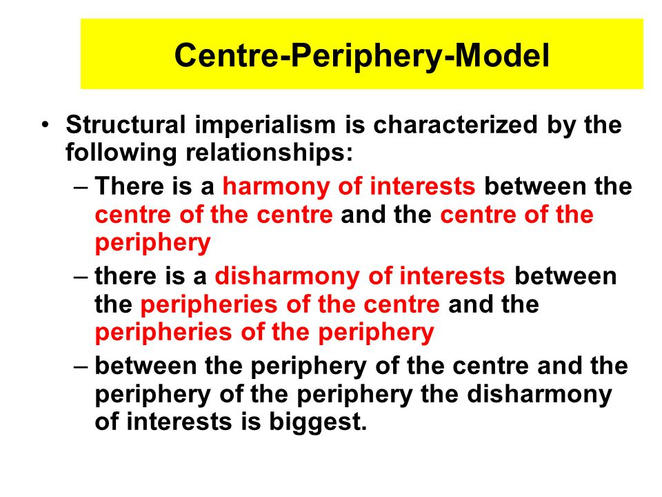 Centre-Periphery-Model Structural imperialism is characterized by the following relationships: –There is a harmony of interests between the centre of the centre and the centre of the periphery –there is a disharmony of interests between the peripheries of the centre and the peripheries of the periphery –between the periphery of the centre and the periphery of the periphery the disharmony of interests is biggest.