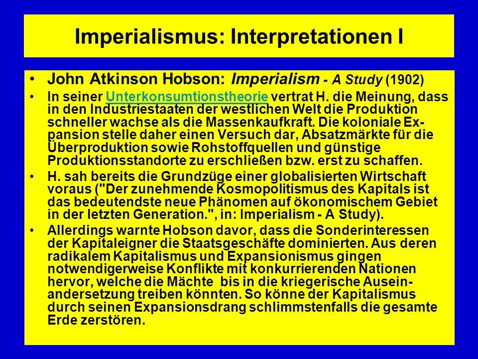 Imperialismus: Interpretationen I John Atkinson Hobson: Imperialism - A Study (1902) In seiner Unterkonsumtionstheorie vertrat H. die Meinung, dass in