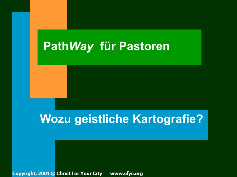 PathWay für Pastoren Wozu geistliche Kartografie? Copyright, 2001 © Christ For Your City www.cfyc.org