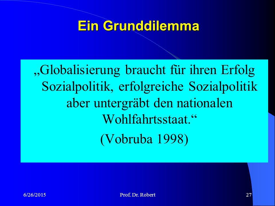 6/26/2015Prof. Dr. Robert26 Verschärfung der Rationalitätenfalle durch Globalisierung Das politische System gerät von außen unter strukturellen Anpass