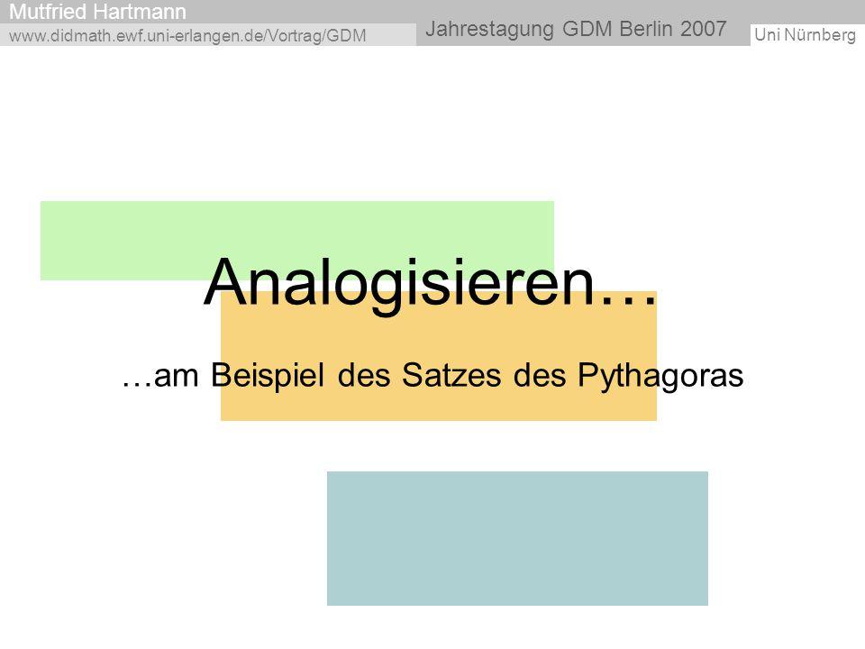 Uni Nürnberg Jahrestagung GDM Berlin 2007 Mutfried Hartmann Analogisieren… …am Beispiel des Satzes des Pythagoras www.didmath.ewf.uni-erlangen.de/Vort