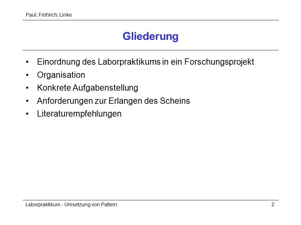 Paul, Fröhlich, Linke Laborpraktikum - Umsetzung von Pattern2 Gliederung Einordnung des Laborpraktikums in ein Forschungsprojekt Organisation Konkrete Aufgabenstellung Anforderungen zur Erlangen des Scheins Literaturempfehlungen