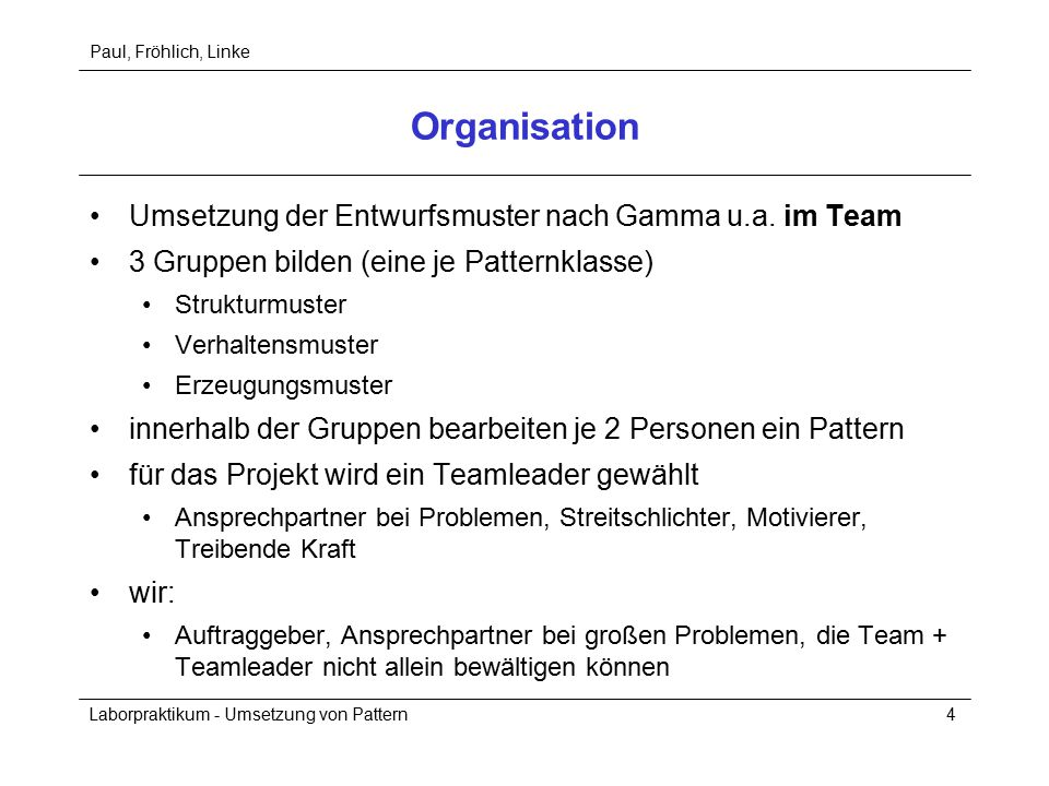 Paul, Fröhlich, Linke Laborpraktikum - Umsetzung von Pattern4 Organisation Umsetzung der Entwurfsmuster nach Gamma u.a. im Team 3 Gruppen bilden (eine