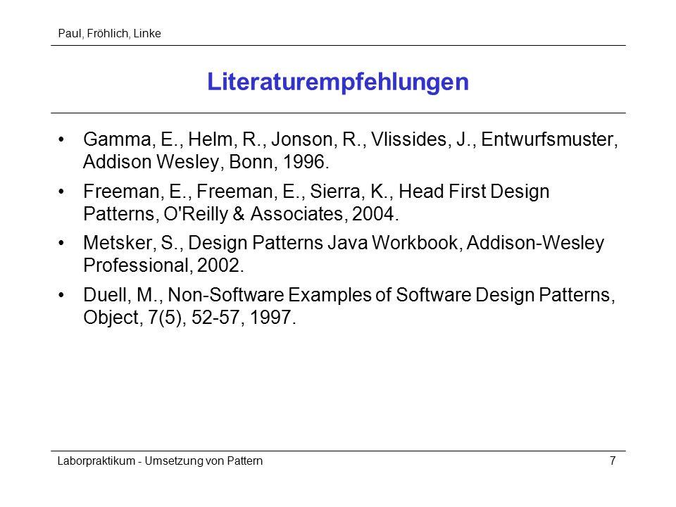 Paul, Fröhlich, Linke Laborpraktikum - Umsetzung von Pattern7 Literaturempfehlungen Gamma, E., Helm, R., Jonson, R., Vlissides, J., Entwurfsmuster, Addison Wesley, Bonn, 1996.