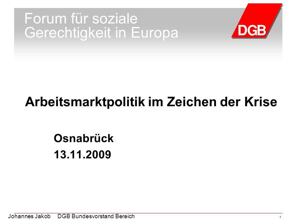 Johannes Jakob DGB Bundesvorstand Bereich Arbeitsmarktpolitik 1 Forum für soziale Gerechtigkeit in Europa Arbeitsmarktpolitik im Zeichen der Krise Osn