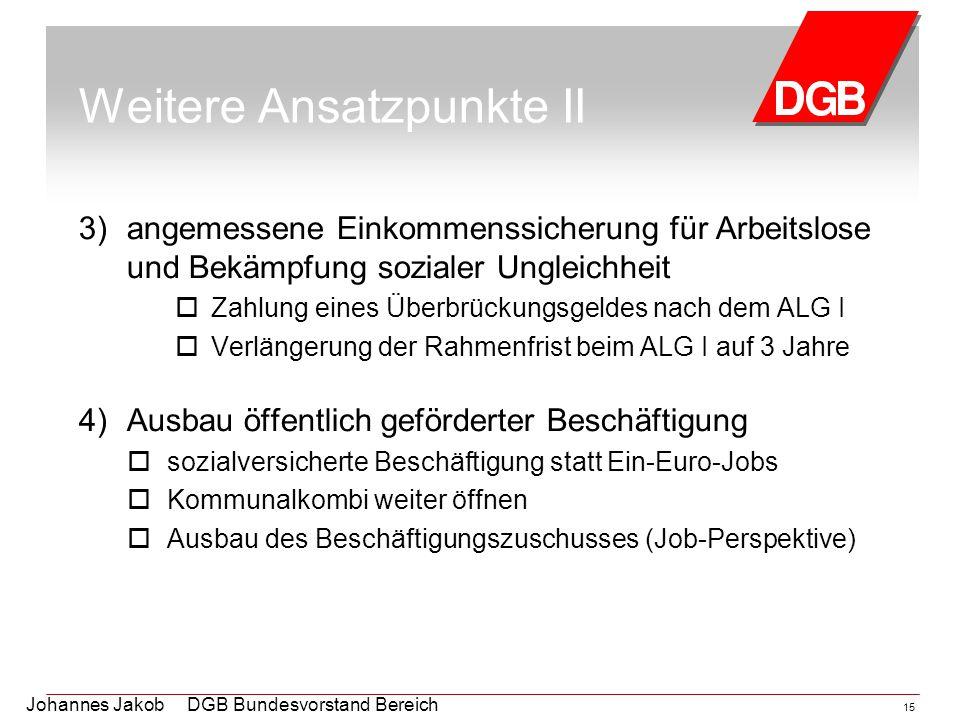 Johannes Jakob DGB Bundesvorstand Bereich Arbeitsmarktpolitik 15 Weitere Ansatzpunkte II 3)angemessene Einkommenssicherung für Arbeitslose und Bekämpf