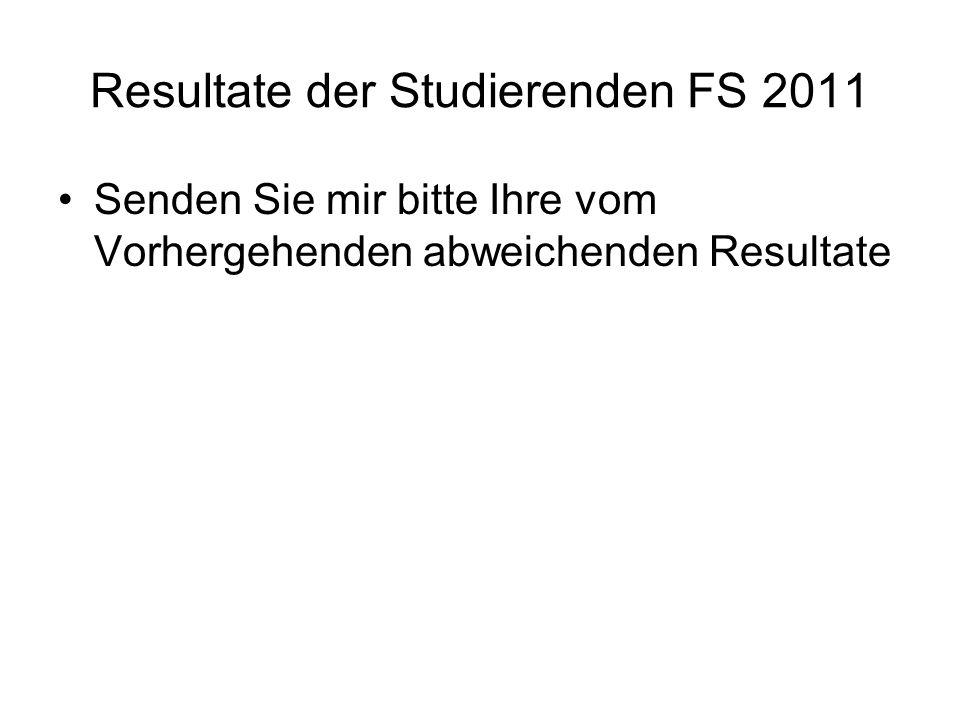 Resultate der Studierenden FS 2011 Senden Sie mir bitte Ihre vom Vorhergehenden abweichenden Resultate