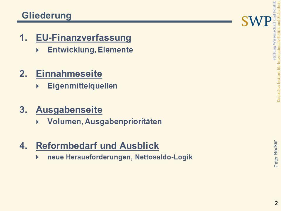 Peter Becker 2 Gliederung  EU-Finanzverfassung  Entwicklung, Elemente  Einnahmeseite  Eigenmittelquellen  Ausgabenseite  Volumen, Ausgabenprioritäten  Reformbedarf und Ausblick  neue Herausforderungen, Nettosaldo-Logik
