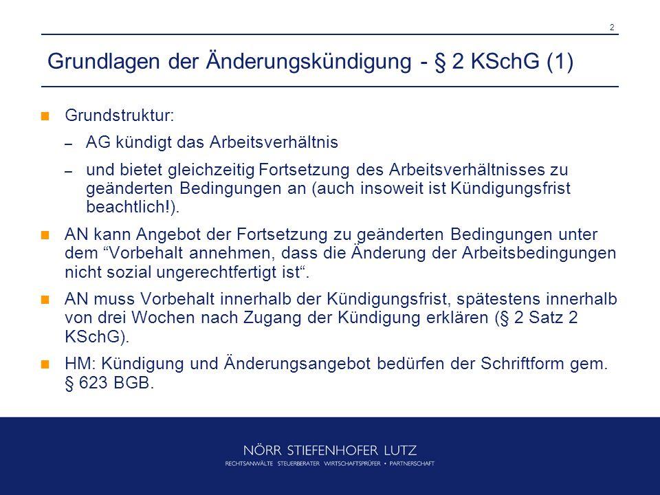 2 Grundlagen der Änderungskündigung - § 2 KSchG (1) Grundstruktur: – AG kündigt das Arbeitsverhältnis – und bietet gleichzeitig Fortsetzung des Arbeitsverhältnisses zu geänderten Bedingungen an (auch insoweit ist Kündigungsfrist beachtlich!).