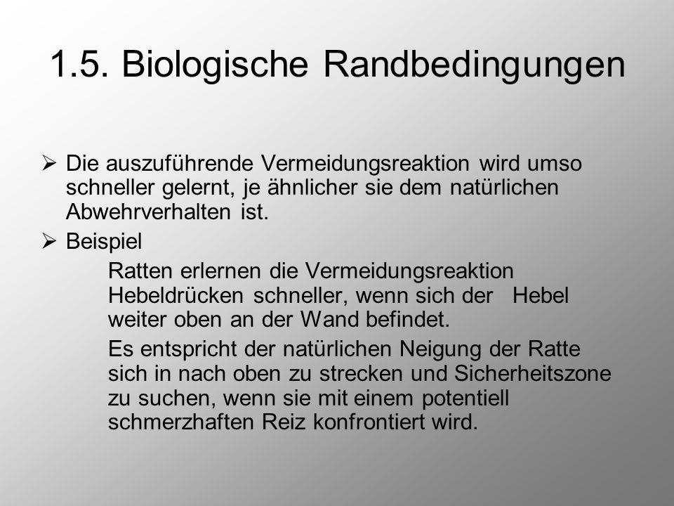 1.5. Biologische Randbedingungen  Die auszuführende Vermeidungsreaktion wird umso schneller gelernt, je ähnlicher sie dem natürlichen Abwehrverhalten