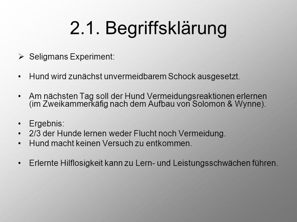 2.1. Begriffsklärung  Seligmans Experiment: Hund wird zunächst unvermeidbarem Schock ausgesetzt. Am nächsten Tag soll der Hund Vermeidungsreaktionen