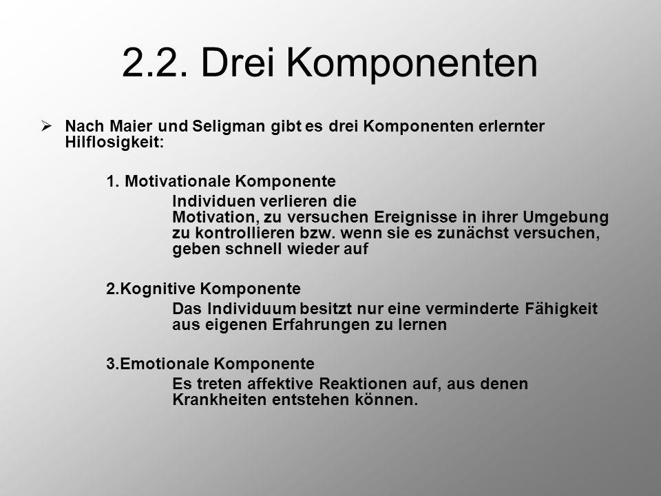 2.2. Drei Komponenten  Nach Maier und Seligman gibt es drei Komponenten erlernter Hilflosigkeit: 1. Motivationale Komponente Individuen verlieren die