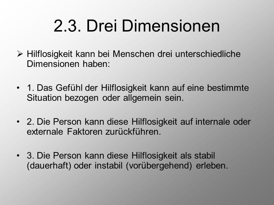2.3. Drei Dimensionen  Hilflosigkeit kann bei Menschen drei unterschiedliche Dimensionen haben: 1. Das Gefühl der Hilflosigkeit kann auf eine bestimm