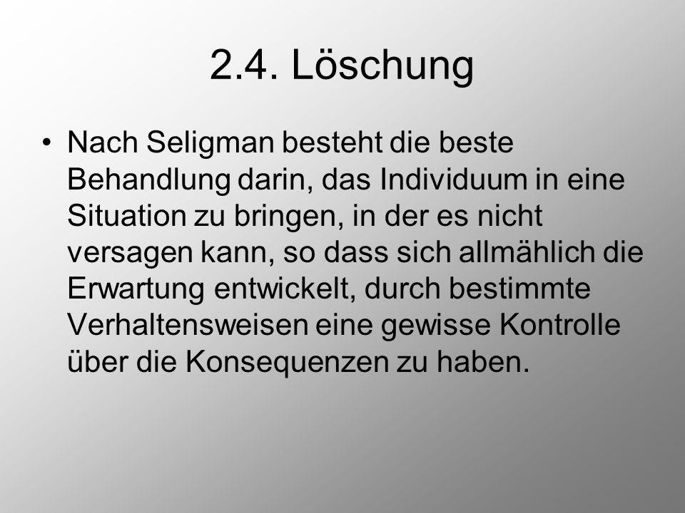 2.4. Löschung Nach Seligman besteht die beste Behandlung darin, das Individuum in eine Situation zu bringen, in der es nicht versagen kann, so dass si