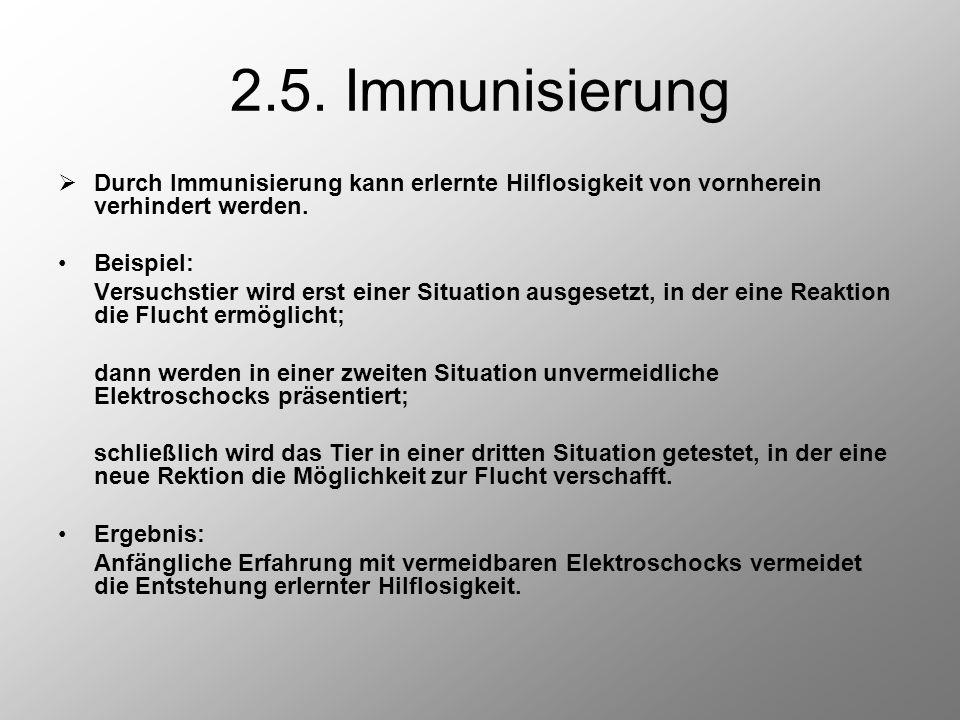2.5. Immunisierung  Durch Immunisierung kann erlernte Hilflosigkeit von vornherein verhindert werden. Beispiel: Versuchstier wird erst einer Situatio