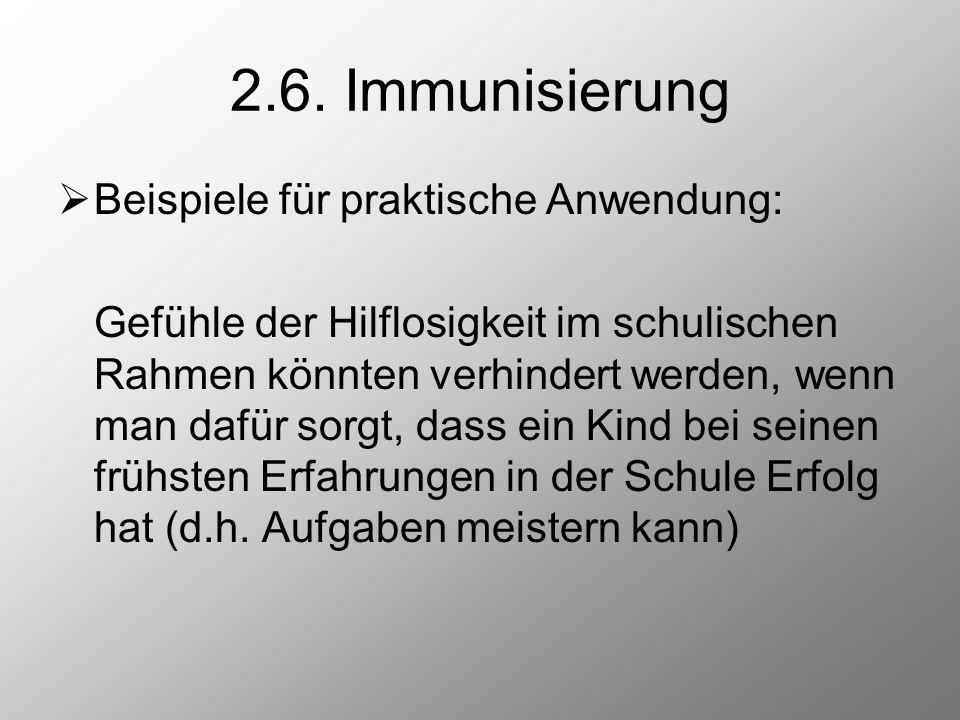 2.6. Immunisierung  Beispiele für praktische Anwendung: Gefühle der Hilflosigkeit im schulischen Rahmen könnten verhindert werden, wenn man dafür sor