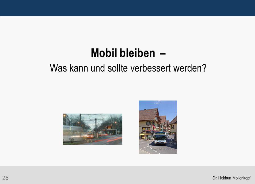 25 Mobil bleiben – Was kann und sollte verbessert werden? Dr. Heidrun Mollenkopf