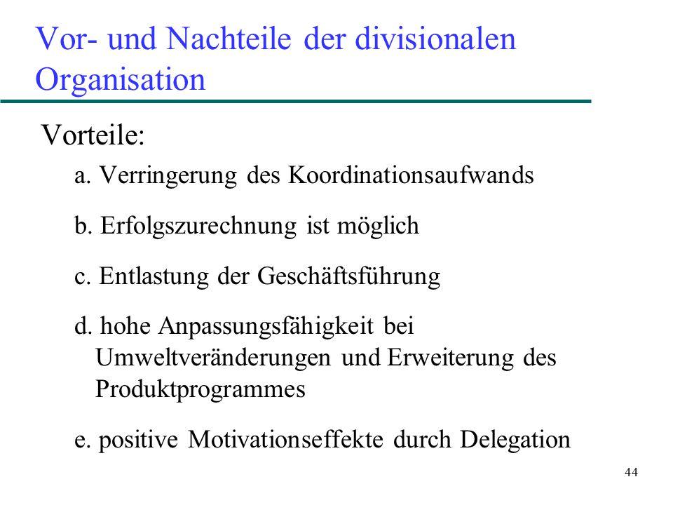44 Vor- und Nachteile der divisionalen Organisation Vorteile: a. Verringerung des Koordinationsaufwands b. Erfolgszurechnung ist möglich c. Entlastung