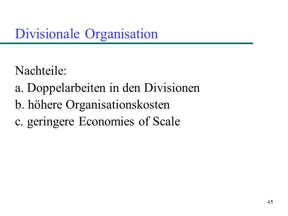 45 Divisionale Organisation Nachteile: a. Doppelarbeiten in den Divisionen b. höhere Organisationskosten c. geringere Economies of Scale