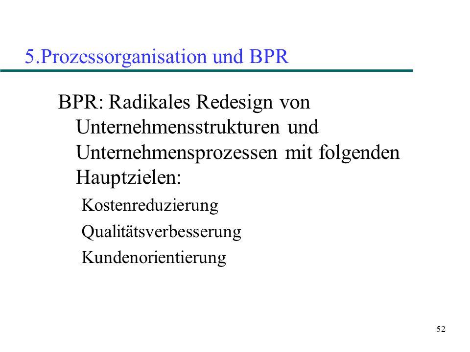 52 5.Prozessorganisation und BPR BPR: Radikales Redesign von Unternehmensstrukturen und Unternehmensprozessen mit folgenden Hauptzielen: Kostenreduzie