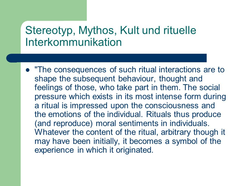 Stereotyp, Mythos, Kult und rituelle Interkommunikation The consequences of such ritual interactions are to shape the subsequent behaviour, thought and feelings of those, who take part in them.