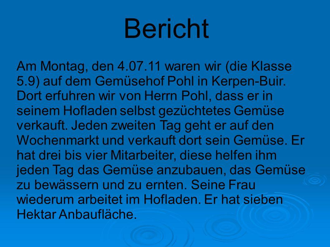 Bericht Am Montag, den 4.07.11 waren wir (die Klasse 5.9) auf dem Gemüsehof Pohl in Kerpen-Buir. Dort erfuhren wir von Herrn Pohl, dass er in seinem H
