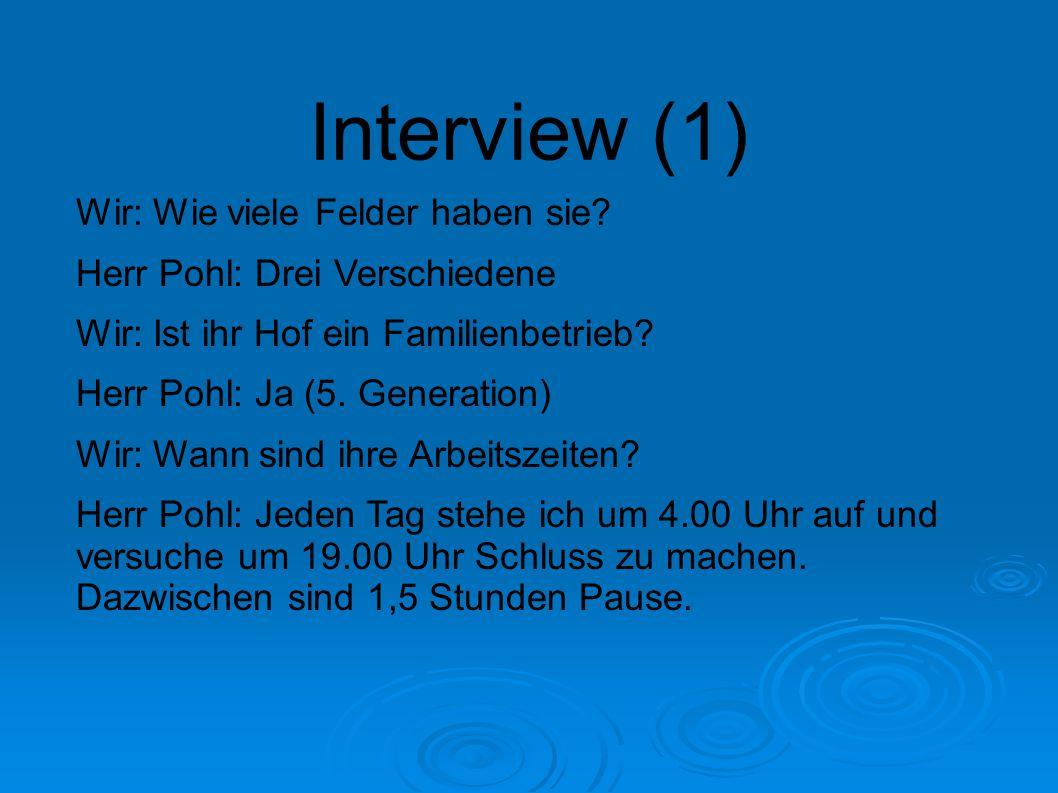 Interview (1) Wir: Wie viele Felder haben sie? Herr Pohl: Drei Verschiedene Wir: Ist ihr Hof ein Familienbetrieb? Herr Pohl: Ja (5. Generation) Wir: W