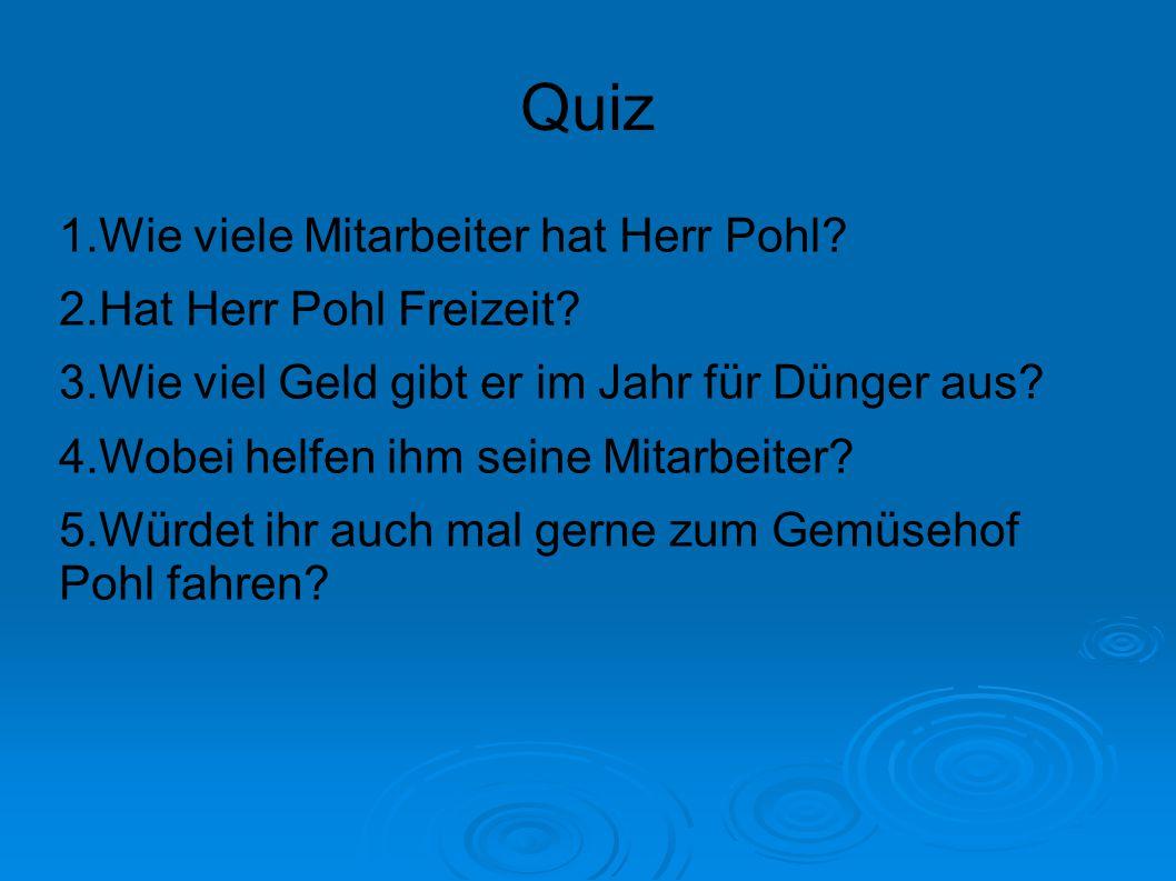 Quiz 1.Wie viele Mitarbeiter hat Herr Pohl? 2.Hat Herr Pohl Freizeit? 3.Wie viel Geld gibt er im Jahr für Dünger aus? 4.Wobei helfen ihm seine Mitarbe