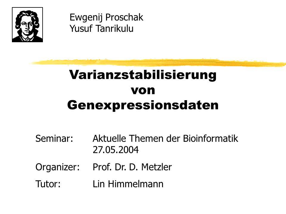 Varianzstabilisierung von Genexpressionsdaten Ewgenij Proschak Yusuf Tanrikulu Seminar:Aktuelle Themen der Bioinformatik 27.05.2004 Organizer:Prof. Dr