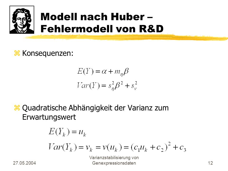 27.05.2004 Varianzstabilisierung von Genexpressionsdaten12 Modell nach Huber – Fehlermodell von R&D zKonsequenzen: zQuadratische Abhängigkeit der Vari