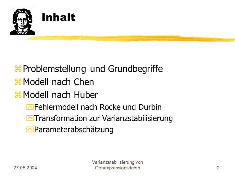27.05.2004 Varianzstabilisierung von Genexpressionsdaten2 Inhalt zProblemstellung und Grundbegriffe zModell nach Chen zModell nach Huber yFehlermodell