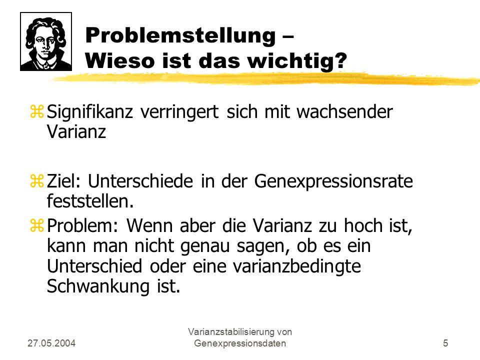 27.05.2004 Varianzstabilisierung von Genexpressionsdaten5 Problemstellung – Wieso ist das wichtig? zSignifikanz verringert sich mit wachsender Varianz