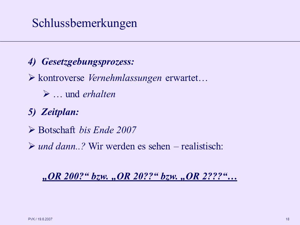 PVK / 19.6.2007 18 4) Gesetzgebungsprozess:  kontroverse Vernehmlassungen erwartet…  … und erhalten 5) Zeitplan:  Botschaft bis Ende 2007  und dann...