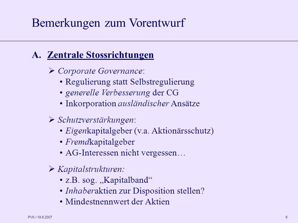 PVK / 19.6.2007 6  Corporate Governance: Regulierung statt Selbstregulierung generelle Verbesserung der CG Inkorporation ausländischer Ansätze  Schutzverstärkungen: Eigenkapitalgeber (v.a.
